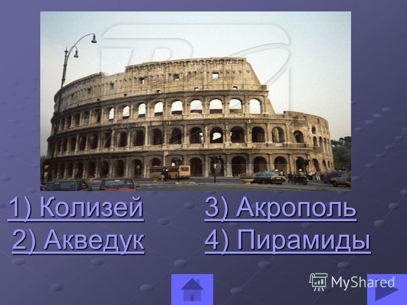 1) Колизей 3) Акрополь 1) Колизей 3) Акрополь 1) Колизей 3) Акрополь 1) Колизей 3) Акрополь 2) Акведук 4) Пирамиды 2) Акведук 4) Пирамиды 2) Акведук 4) Пирамиды 2) Акведук 4) Пирамиды
