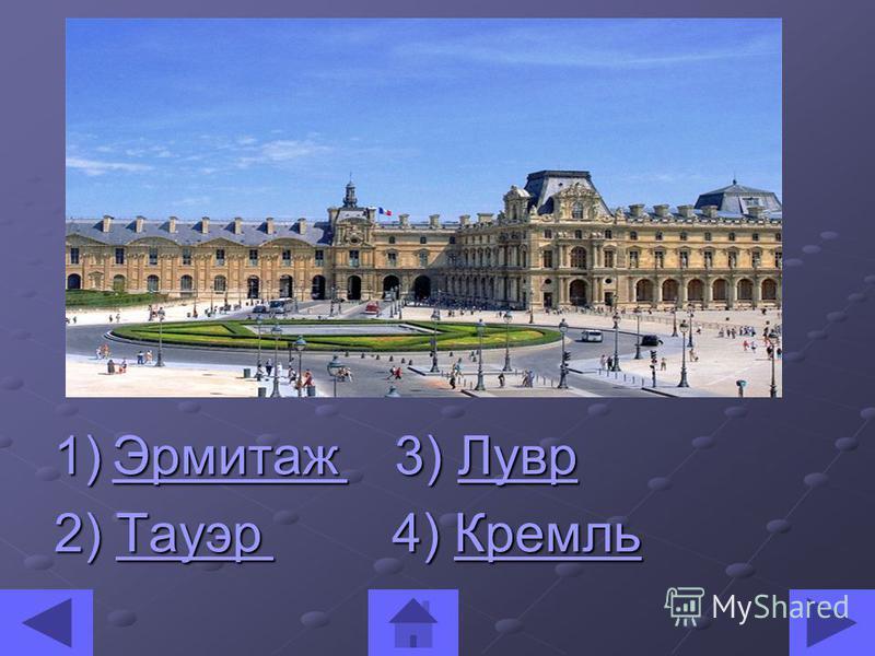 1)Эрмитаж 3) Лувр Эрмитаж Лувр Эрмитаж Лувр 2) Тауэр 4) Кремль Тауэр Кремль Тауэр Кремль