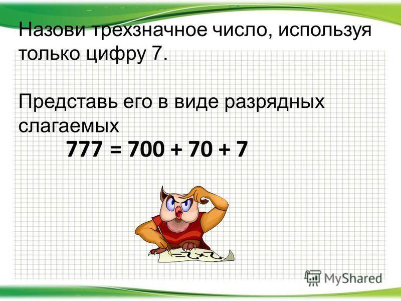 Назови трехзначное число, используя только цифру 7. Представь его в виде разрядных слагаемых 777= 700 + 70 + 7