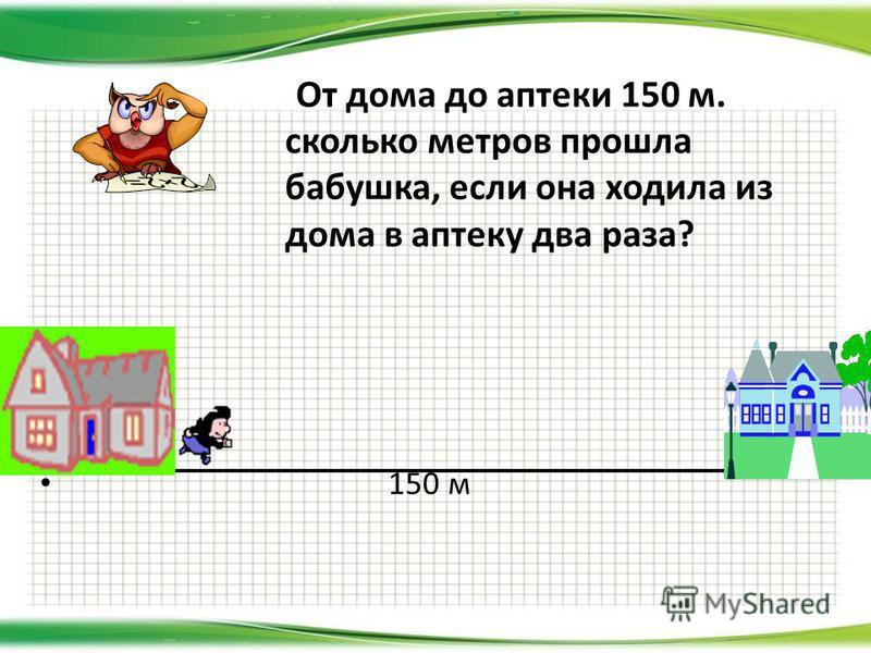 От дома до аптеки 150 м. сколько метров прошла бабушка, если она ходила из дома в аптеку два раза? 150 м