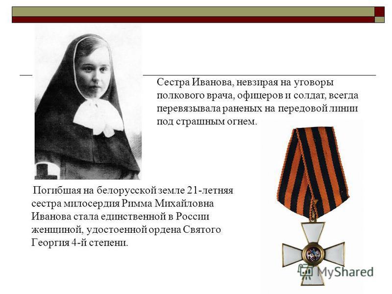 Погибшая на белорусской земле 21-летняя сестра милосердия Римма Михайловна Иванова стала единственной в России женщиной, удостоенной ордена Святого Георгия 4-й степени. Сестра Иванова, невзирая на уговоры полкового врача, офицеров и солдат, всегда пе