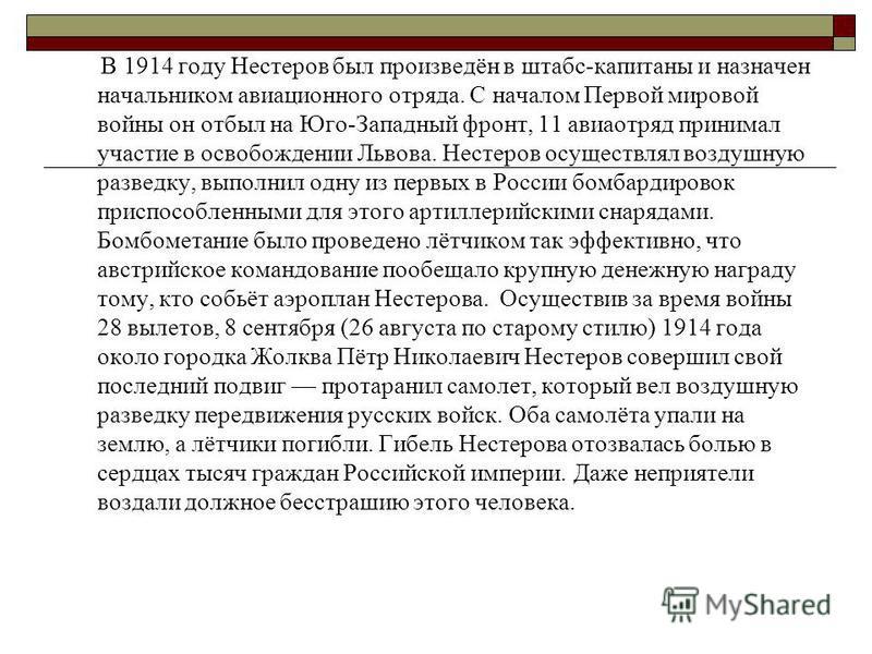 В 1914 году Нестеров был произведён в штабс-капитаны и назначен начальником авиационного отряда. С началом Первой мировой войны он отбыл на Юго-Западный фронт, 11 авиаотряд принимал участие в освобождении Львова. Нестеров осуществлял воздушную развед