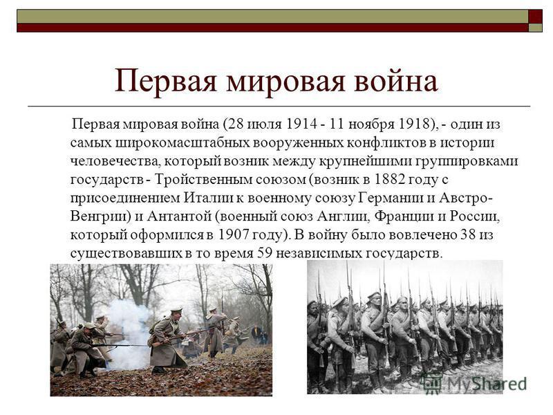 Первая мировая война Первая мировая война (28 июля 1914 - 11 ноября 1918), - один из самых широкомасштабных вооруженных конфликтов в истории человечества, который возник между крупнейшими группировками государств - Тройственным союзом (возник в 1882
