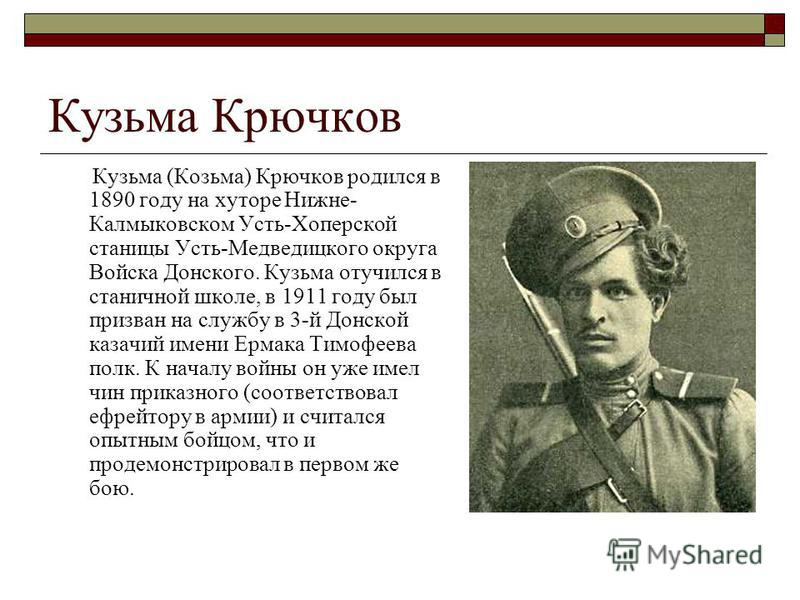 Кузьма Крючков Кузьма (Козьма) Крючков родился в 1890 году на хуторе Нижне- Калмыковском Усть-Хоперской станицы Усть-Медведицкого округа Войска Донского. Кузьма отучился в станичной школе, в 1911 году был призван на службу в 3-й Донской казачий имени