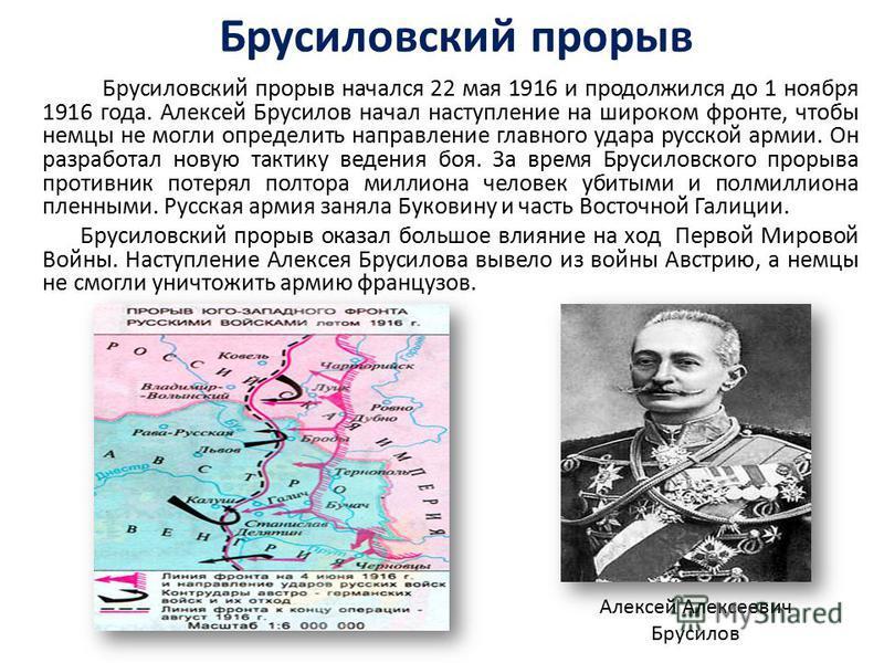 Брусиловский прорыв Брусиловский прорыв начался 22 мая 1916 и продолжился до 1 ноября 1916 года. Алексей Брусилов начал наступление на широком фронте, чтобы немцы не могли определить направление главного удара русской армии. Он разработал новую такти