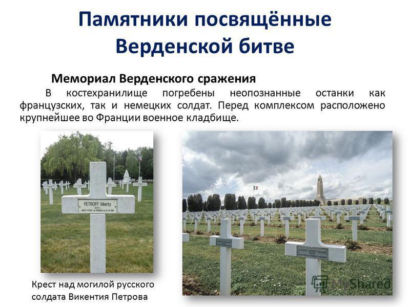 Памятники посвящённые Верденской битве Мемориал Верденского сражения В костехранилище погребены неопознанные останки как французских, так и немецких солдат. Перед комплексом расположено крупнейшее во Франции военное кладбище. Крест над могилой русско