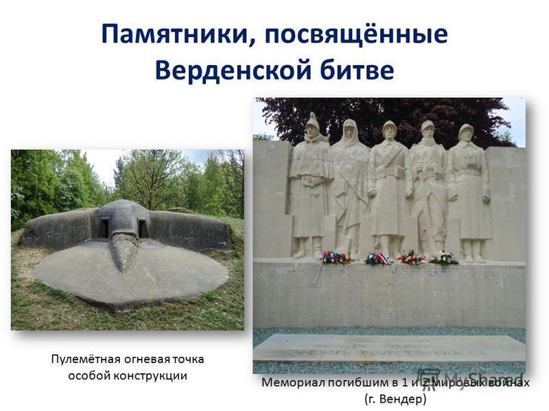 Памятники, посвящённые Верденской битве Мемориал погибшим в 1 и 2 мировых войнах (г. Вендер) Пулемётная огневая точка особой конструкции