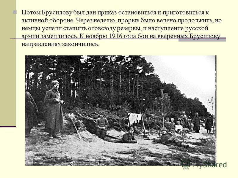 Потом Брусилову был дан приказ остановиться и приготовиться к активной обороне. Через неделю, прорыв было велено продолжить, но немцы успели стащить отовсюду резервы, и наступление русской армии замедлилось. К ноябрю 1916 года бои на вверенных Брусил