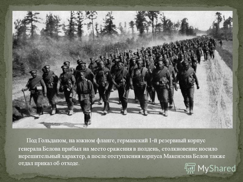 Под Гольдапом, на южном фланге, германский 1-й резервный корпус генерала Белова прибыл на место сражения в полдень, столкновение носило нерешительный характер, а после отступления корпуса Макензена Белов также отдал приказ об отходе.