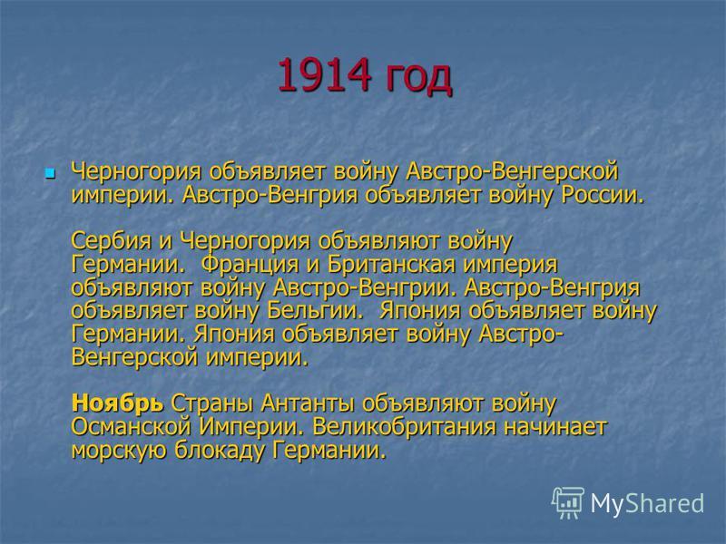 1914 год Черногория объявляет войну Австро-Венгерской империи. Австро-Венгрия объявляет войну России. Сербия и Черногория объявляют войну Германии. Франция и Британская империя объявляют войну Австро-Венгрии. Австро-Венгрия объявляет войну Бельгии. Я