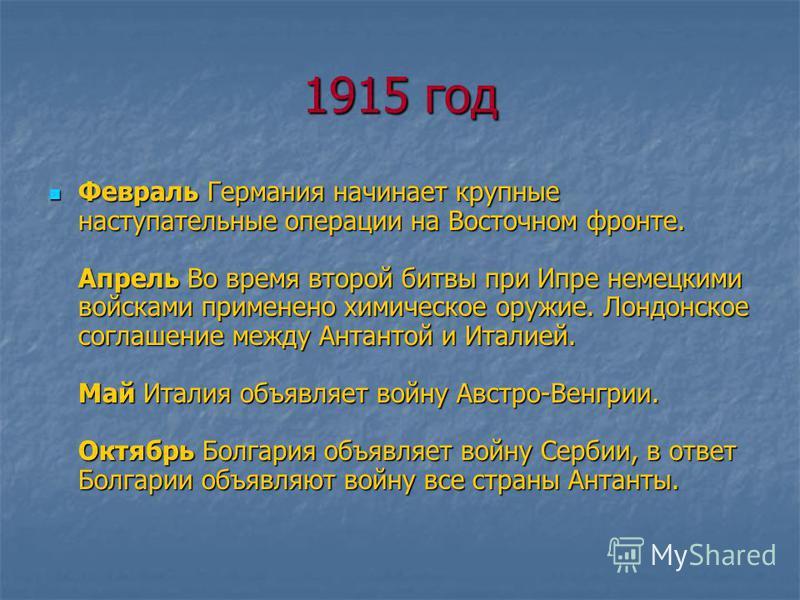 1915 год Февраль Германия начинает крупные наступательные операции на Восточном фронте. Апрель Во время второй битвы при Ипре немецкими войсками применено химическое оружие. Лондонское соглашение между Антантой и Италией. Май Италия объявляет войну А