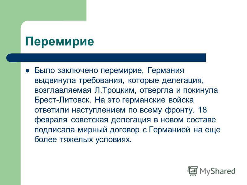 Перемирие Было заключено перемирие, Германия выдвинула требования, которые делегация, возглавляемая Л.Троцким, отвергла и покинула Брест-Литовск. На это германские войска ответили наступлением по всему фронту. 18 февраля советская делегация в новом с
