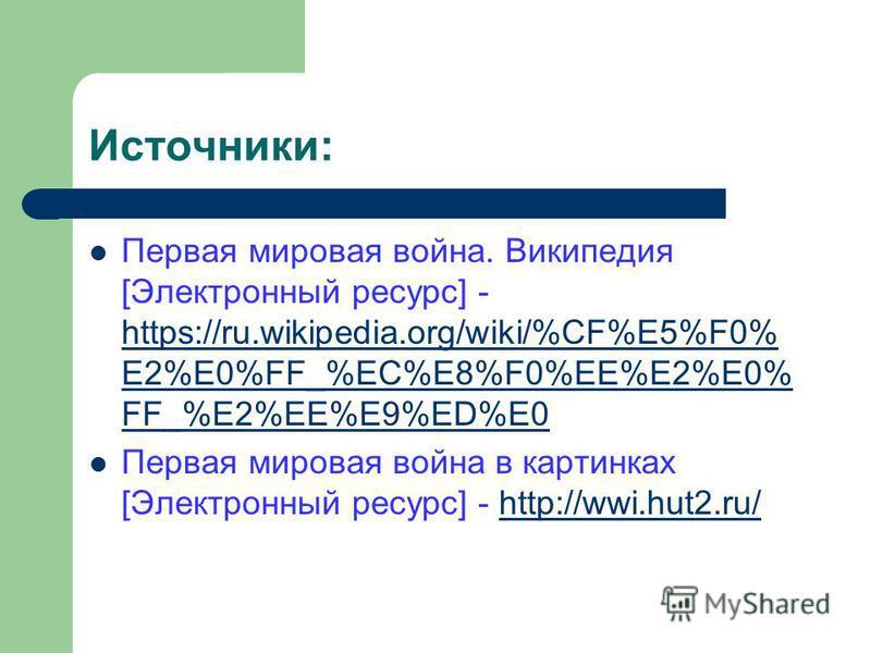 Источники: Первая мировая война. Википедия [Электронный ресурс] - https://ru.wikipedia.org/wiki/%CF%E5%F0% E2%E0%FF_%EC%E8%F0%EE%E2%E0% FF_%E2%EE%E9%ED%E0 https://ru.wikipedia.org/wiki/%CF%E5%F0% E2%E0%FF_%EC%E8%F0%EE%E2%E0% FF_%E2%EE%E9%ED%E0 Первая