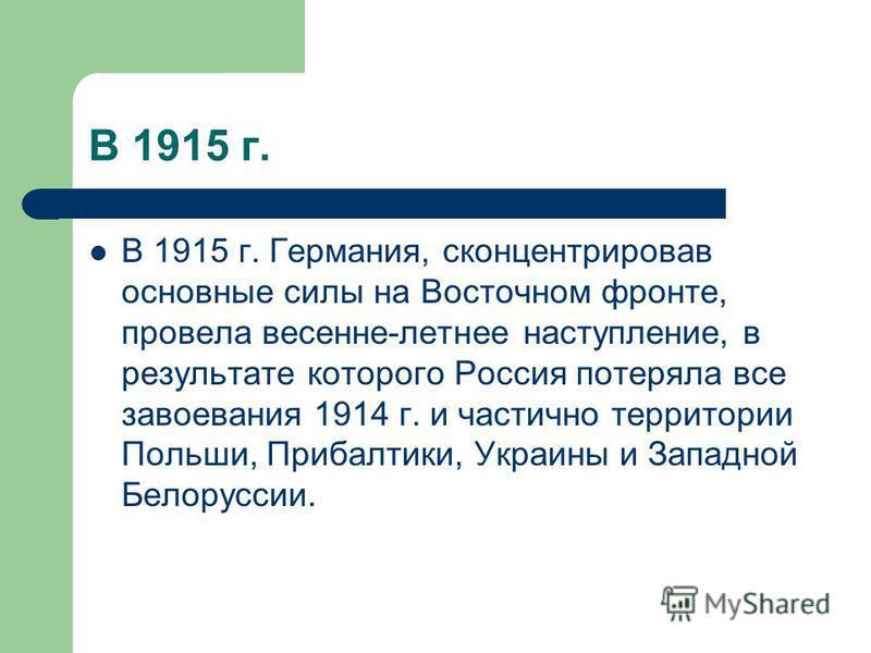 В 1915 г. В 1915 г. Германия, сконцентрировав основные силы на Восточном фронте, провела весенне-летнее наступление, в результате которого Россия потеряла все завоевания 1914 г. и частично территории Польши, Прибалтики, Украины и Западной Белоруссии.