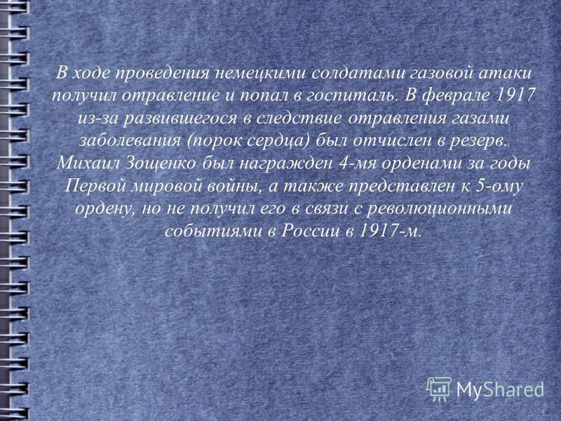 В ходе проведения немецкими солдатами газовой атаки получил отравление и попал в госпиталь. В феврале 1917 из-за развившегося в следствие отравления газами заболевания (порок сердца) был отчислен в резерв. Михаил Зощенко был награжден 4-мя орденами з