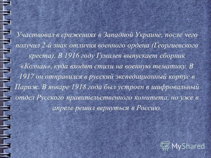 Участвовал в сражениях в Западной Украине, после чего получил 2-й знак отличия военного ордена (Георгиевского креста). В 1916 году Гумилев выпускает сборник «Колчан», куда входят стихи на военную тематику. В 1917 он отправился в русский экспедиционны