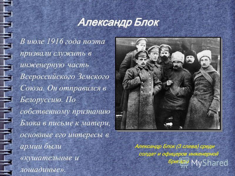 Александр Блок В июле 1916 года поэта призвали служить в инженерную часть Всероссийского Земского Союза. Он отправился в Белоруссию. По собственному признанию Блока в письме к матери, основные его интересы в армии были «кушательные и лошадиные». Алек