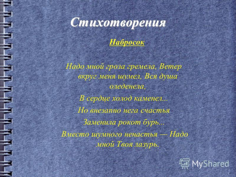 Стихотворения Набросок Надо мной гроза гремела, Ветер вкруг меня шумел, Вся душа оледенела, В сердце холод каменел... Но внезапно нега счастья Заменила рокот бурь... Вместо шумного ненастья Надо мной Твоя лазурь.