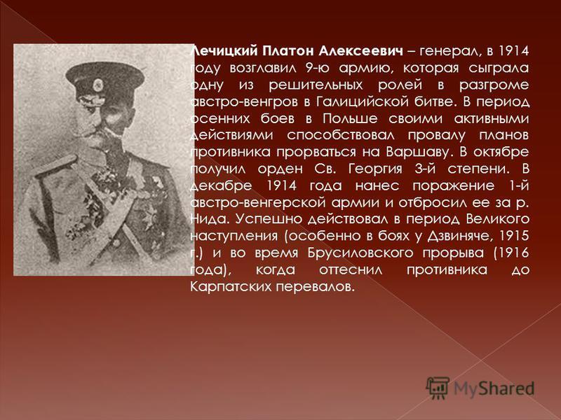 Лечицкий Платон Алексеевич – генерал, в 1914 году возглавил 9-ю армию, которая сыграла одну из решительных ролей в разгроме австро-венгров в Галицийской битве. В период осенних боев в Польше своими активными действиями способствовал провалу планов пр