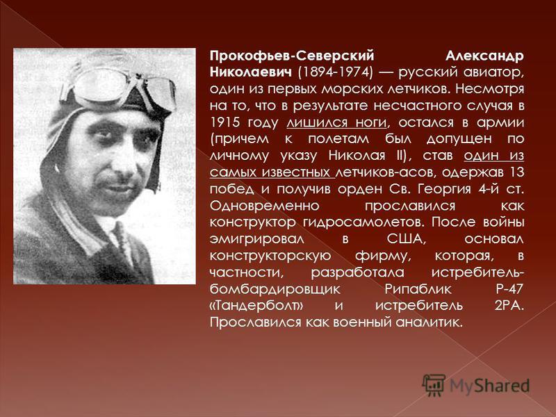 Прокофьев-Северский Александр Николаевич (1894-1974) русский авиатор, один из первых морских летчиков. Несмотря на то, что в результате несчастного случая в 1915 году лишился ноги, остался в армии (причем к полетам был допущен по личному указу Никола