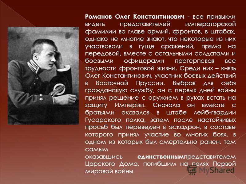 Романов Олег Константинович - все привыкли видеть представителей императорской фамилии во главе армий, фронтов, в штабах, однако не многие знают, что некоторые из них участвовали в гуще сражений, прямо на передовой, вместе с остальными солдатами и бо