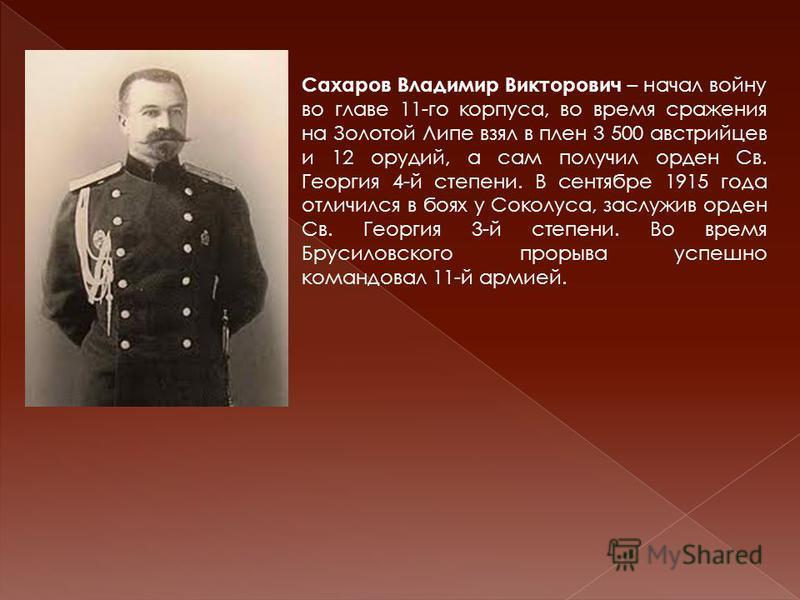 Сахаров Владимир Викторович – начал войну во главе 11-го корпуса, во время сражения на Золотой Липе взял в плен 3 500 австрийцев и 12 орудий, а сам получил орден Св. Георгия 4-й степени. В сентябре 1915 года отличился в боях у Соколуса, заслужив орде