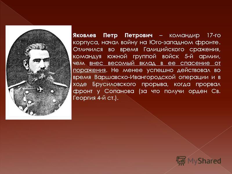 Яковлев Петр Петрович – командир 17-го корпуса, начал войну на Юго-западном фронте. Отличился во время Галицийского сражения, командуя южной группой войск 5-й армии, чем внес весомый вклад в ее спасение от поражения. Не менее успешно действовал во вр
