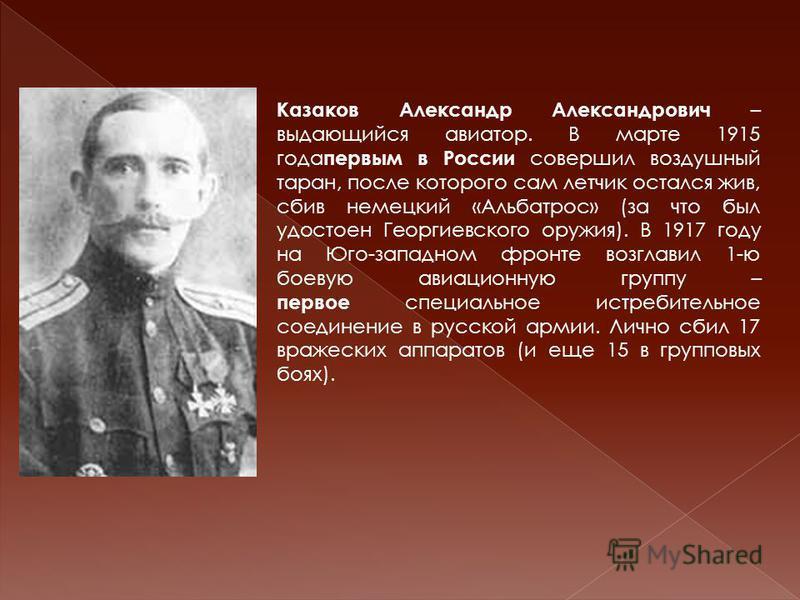 Казаков Александр Александрович – выдающийся авиатор. В марте 1915 года первым в России совершил воздушный таран, после которого сам летчик остался жив, сбив немецкий «Альбатрос» (за что был удостоен Георгиевского оружия). В 1917 году на Юго-западном