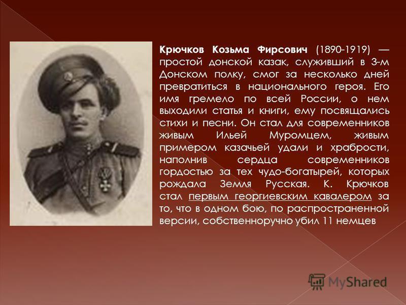 Крючков Козьма Фирсович (1890-1919) простой донской казак, служивший в 3-м Донском полку, смог за несколько дней превратиться в национального героя. Его имя гремело по всей России, о нем выходили статья и книги, ему посвящались стихи и песни. Он стал