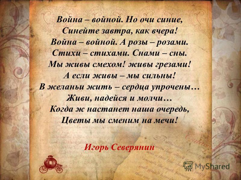 Война – войной. Но очи синие, Синейте завтра, как вчера! Война – войной. А розы – розами. Стихи – стихами. Снами – сны. Мы живы смехом! живы грезами! А если живы – мы сильны! В желании жить – сердца упрочены… Живи, надейся и молчи… Когда ж настанет н