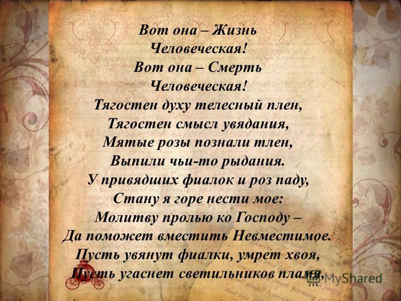 Вот она – Жизнь Человеческая! Вот она – Смерть Человеческая! Тягостен духу телесный плен, Тягостен смысл увядания, Мятые розы познали тлен, Выпили чьи-то рыдания. У привядших фиалок и роз паду, Стану я горе нести мое: Молитву пролью ко Господу – Да п