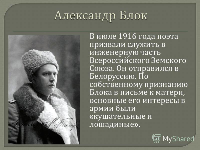 В июле 1916 года поэта призвали служить в инженерную часть Всероссийского Земского Союза. Он отправился в Белоруссию. По собственному признанию Блока в письме к матери, основные его интересы в армии были « кушательные и лошадиные ».