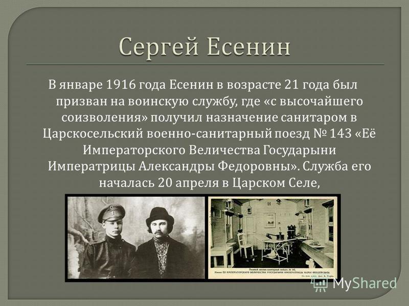 В январе 1916 года Есенин в возрасте 21 года был призван на воинскую службу, где « с высочайшего соизволения » получил назначение санитаром в Царскосельский военно - санитарный поезд 143 « Её Императорского Величества Государыни Императрицы Александр