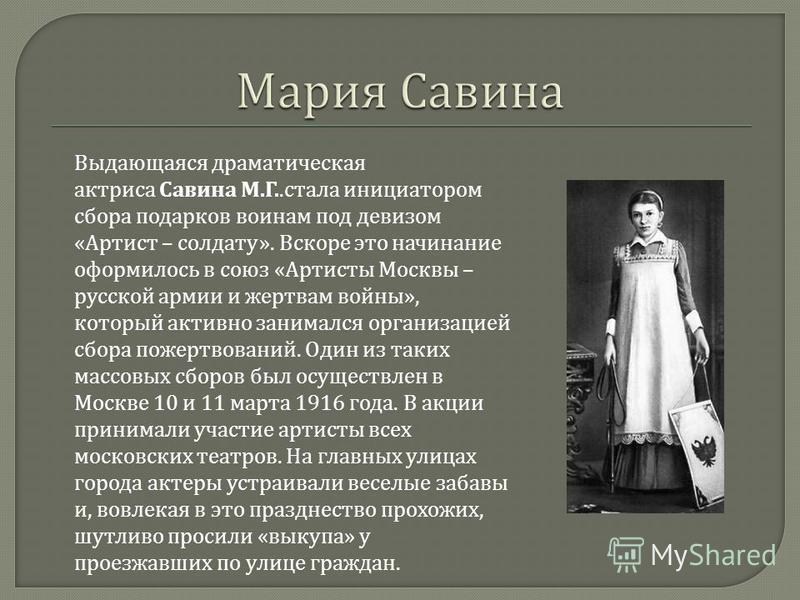 Выдающаяся драматическая актриса Савина М. Г.. стала инициатором сбора подарков воинам под девизом « Артист – солдату ». Вскоре это начинание оформилось в союз « Артисты Москвы – русской армии и жертвам войны », который активно занимался организацией
