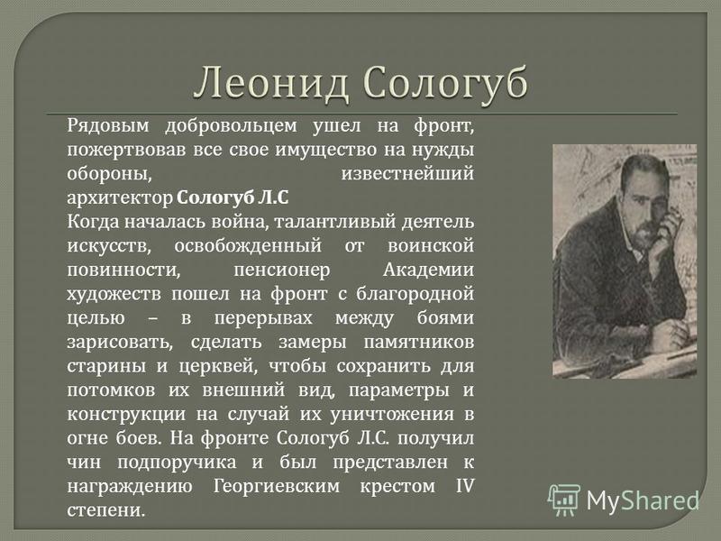 Рядовым добровольцем ушел на фронт, пожертвовав все свое имущество на нужды обороны, известнейший архитектор Сологуб Л. С Когда началась война, талантливый деятель искусств, освобожденный от воинской повинности, пенсионер Академии художеств пошел на