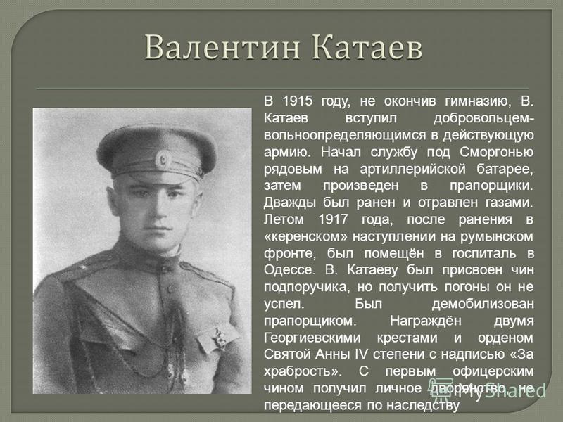 В 1915 году, не окончив гимназию, В. Катаев вступил добровольцем- вольноопределяющимся в действующую армию. Начал службу под Сморгонью рядовым на артиллерийской батарее, затем произведен в прапорщики. Дважды был ранен и отравлен газами. Летом 1917 го