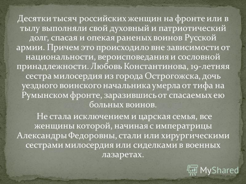 Десятки тысяч российских женщин на фронте или в тылу выполняли свой духовный и патриотический долг, спасая и опекая раненых воинов Русской армии. Причем это происходило вне зависимости от национальности, вероисповедания и сословной принадлежности. Лю