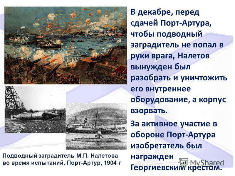 В декабре, перед сдачей Порт-Артура, чтобы подводный заградитель не попал в руки врага, Налетов вынужден был разобрать и уничтожить его внутреннее оборудование, а корпус взорвать. За активное участие в обороне Порт-Артура изобретатель был награжден Г