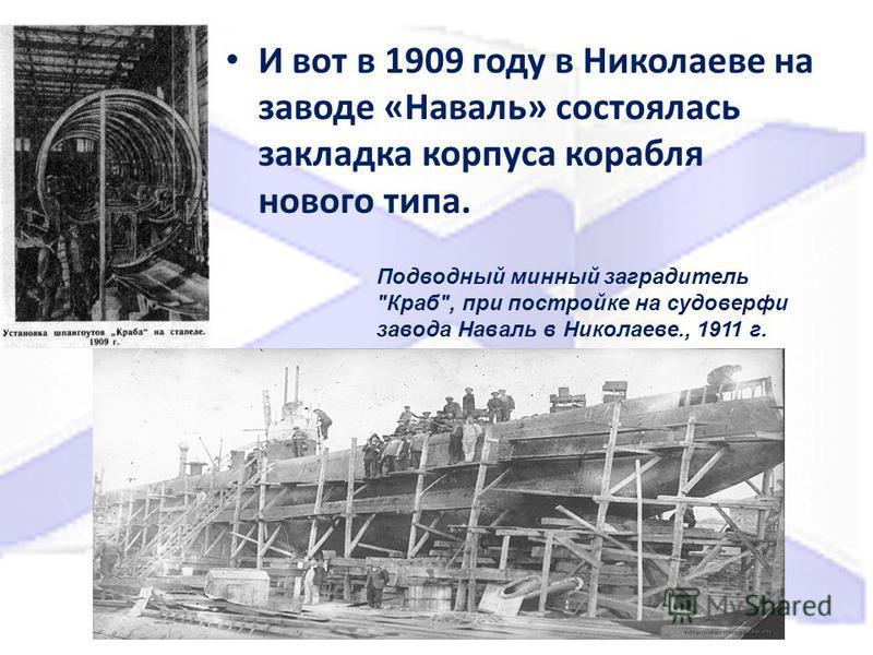 И вот в 1909 году в Николаеве на заводе «Наваль» состоялась закладка корпуса корабля нового типа. Подводный минный заградитель Краб, при постройке на судоверфи завода Наваль в Николаеве., 1911 г.