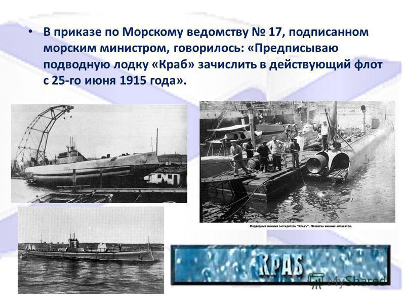 В приказе по Морскому ведомству 17, подписанном морским министром, говорилось: «Предписываю подводную лодку «Краб» зачислить в действующий флот с 25-го июня 1915 года».