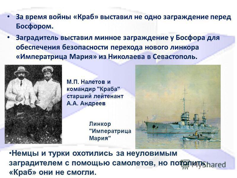 За время войны «Краб» выставил не одно заграждение перед Босфором. Заградитель выставил минное заграждение у Босфора для обеспечения безопасности перехода нового линкора «Императрица Мария» из Николаева в Севастополь. Линкор