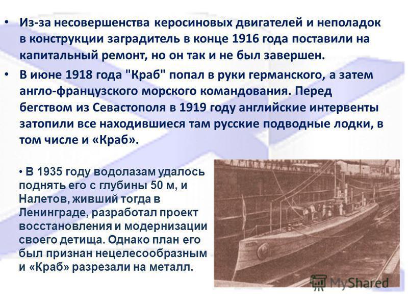 Из-за несовершенства керосиновых двигателей и неполадок в конструкции заградитель в конце 1916 года поставили на капитальный ремонт, но он так и не был завершен. В июне 1918 года