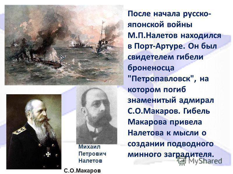 После начала русско- японской войны М.П.Налетов находился в Порт-Артуре. Он был свидетелем гибели броненосца