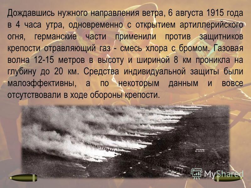 Дождавшись нужного направления ветра, 6 августа 1915 года в 4 часа утра, одновременно с открытием артиллерийского огня, германские части применили против защитников крепости отравляющий газ - смесь хлора с бромом. Газовая волна 12-15 метров в высоту