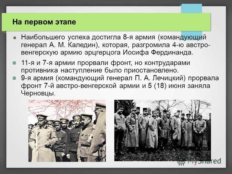 Наибольшего успеха достигла 8-я армия (командующий генерал А. М. Каледин), которая, разгромила 4-ю австро- венгерскую армию эрцгерцога Иосифа Фердинанда. 11-я и 7-я армии прорвали фронт, но контрударами противника наступление было приостановлено. 9-я