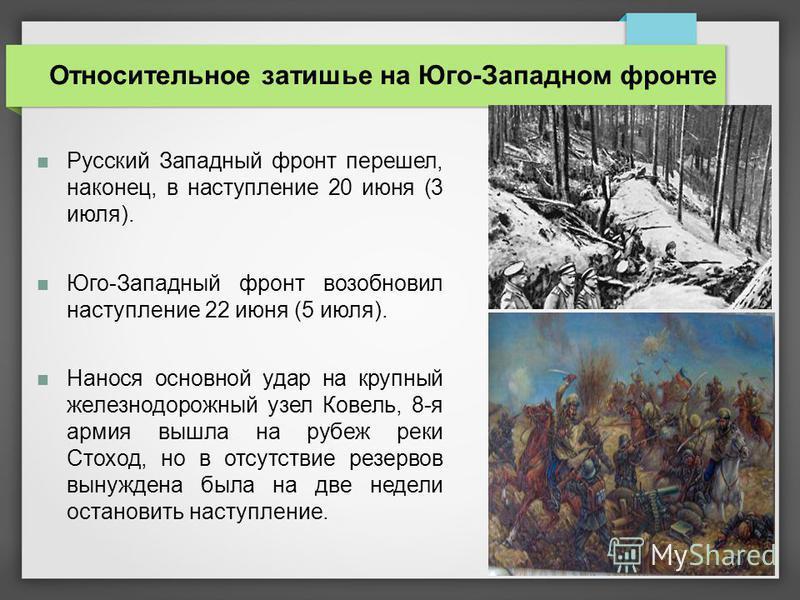 Русский Западный фронт перешел, наконец, в наступление 20 июня (3 июля). Юго-Западный фронт возобновил наступление 22 июня (5 июля). Нанося основной удар на крупный железнодорожный узел Ковель, 8-я армия вышла на рубеж реки Стоход, но в отсутствие ре