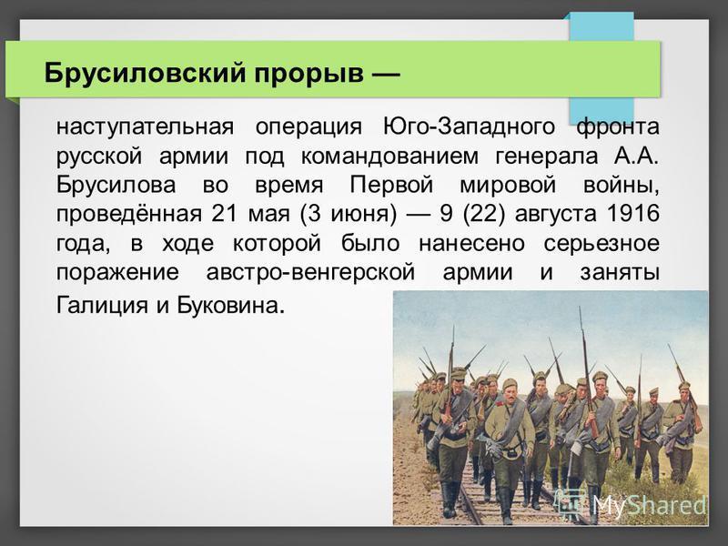 Брусиловский прорыв наступательная операция Юго-Западного фронта русской армии под командованием генерала А.А. Брусилова во время Первой мировой войны, проведённая 21 мая (3 июня) 9 (22) августа 1916 года, в ходе которой было нанесено серьезное пораж