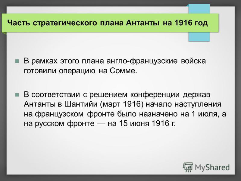 В рамках этого плана англо-французские войска готовили операцию на Сомме. В соответствии с решением конференции держав Антанты в Шантийи (март 1916) начало наступления на французском фронте было назначено на 1 июля, а на русском фронте на 15 июня 191