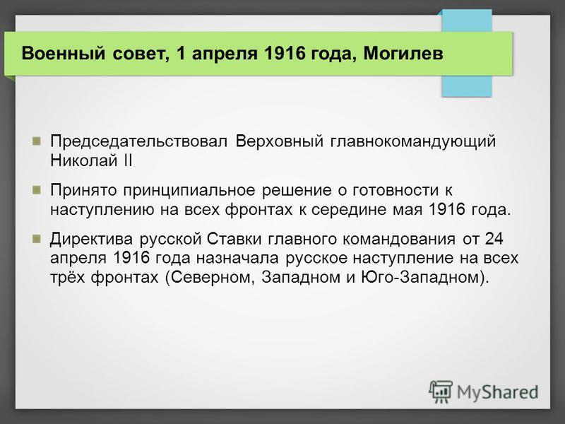 Председательствовал Верховный главнокомандующий Николай II Принято принципиальное решение о готовности к наступлению на всех фронтах к середине мая 1916 года. Директива русской Ставки главного командования от 24 апреля 1916 года назначала русское нас