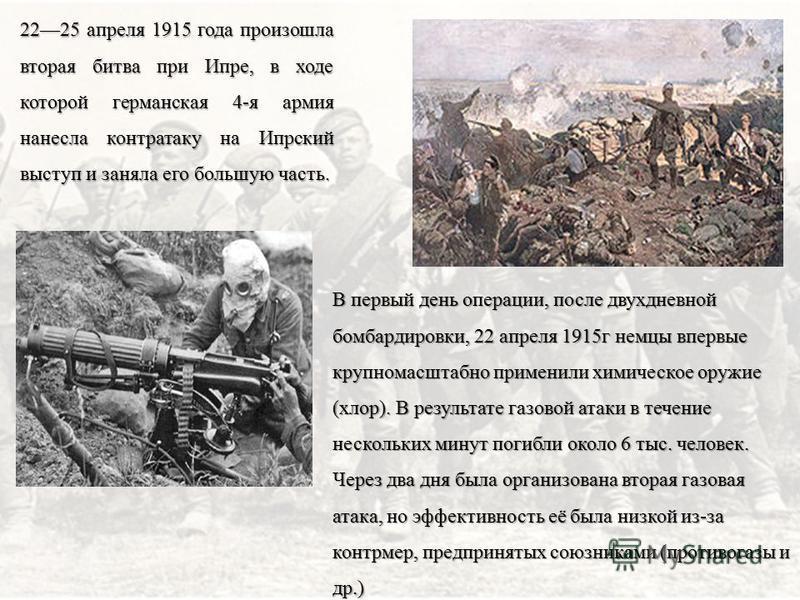 2225 апреля 1915 года произошла вторая битва при Ипре, в ходе которой германская 4-я армия нанесла контратаку на Ипрский выступ и заняла его большую часть. В первый день операции, после двухдневной бомбардировки, 22 апреля 1915 г немцы впервые крупно